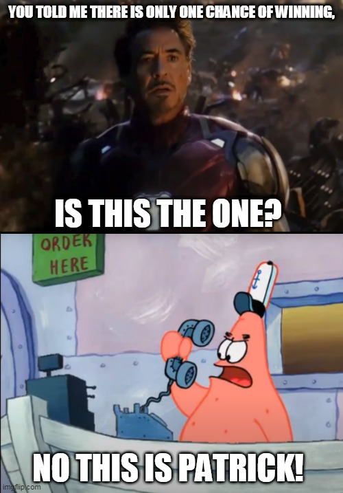 no this is patrick! |  YOU TOLD ME THERE IS ONLY ONE CHANCE OF WINNING, IS THIS THE ONE? NO THIS IS PATRICK! | image tagged in no this is patrick,iron man,avengers endgame | made w/ Imgflip meme maker