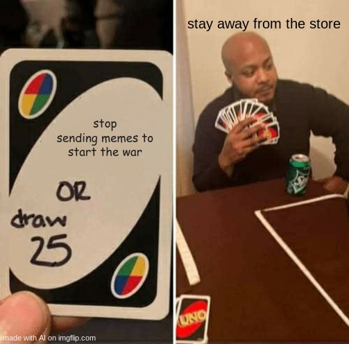 UNO Draw 25 Cards |  stay away from the store; stop sending memes to start the war | image tagged in memes,uno draw 25 cards | made w/ Imgflip meme maker