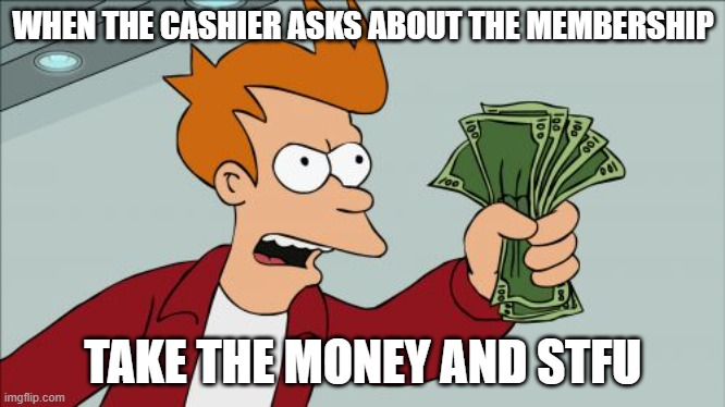 Shut Up And Take My Money Fry |  WHEN THE CASHIER ASKS ABOUT THE MEMBERSHIP; TAKE THE MONEY AND STFU | image tagged in memes,shut up and take my money fry,memes | made w/ Imgflip meme maker