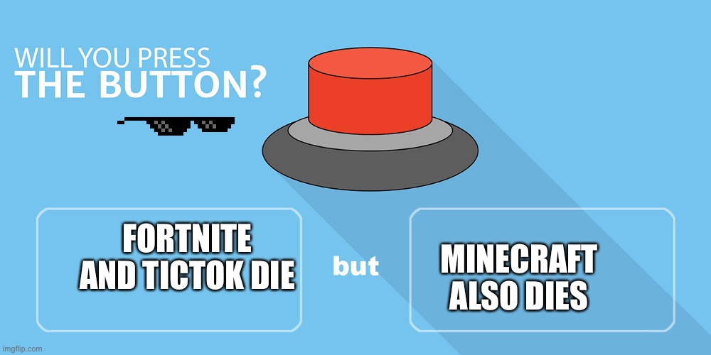 Would you press the button? |  MINECRAFT ALSO DIES; FORTNITE AND TICTOK DIE | image tagged in would you press the button,minecraft,memes,fortnite | made w/ Imgflip meme maker