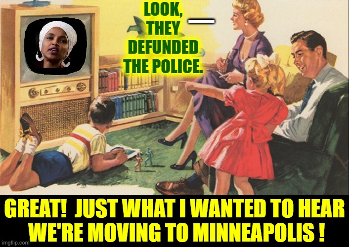 Said No One Ever... well, from now on! |  LOOK, THEY DEFUNDED THE POLICE. —; GREAT!  JUST WHAT I WANTED TO HEAR  WE'RE MOVING TO MINNEAPOLIS ! | image tagged in vince vance,minneapolis,minnesota,ilhan omar,police,blm | made w/ Imgflip meme maker