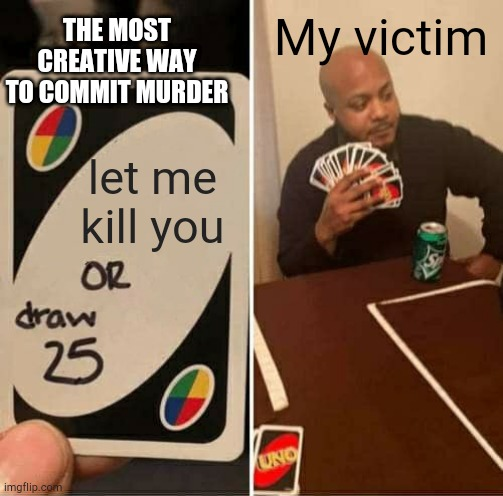 UNO Draw 25 Cards Meme |  THE MOST CREATIVE WAY TO COMMIT MURDER; My victim; let me kill you | image tagged in memes,uno draw 25 cards | made w/ Imgflip meme maker