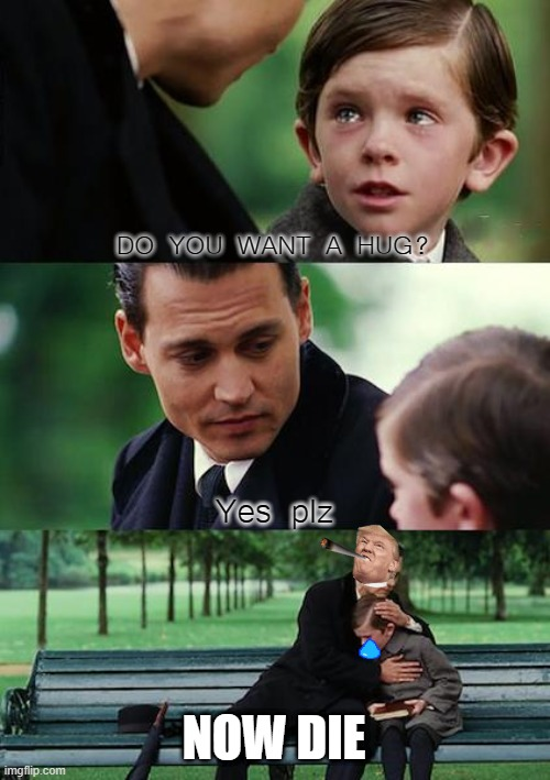Finding Neverland Meme |  DO YOU WANT A HUG? Yes plz; NOW DIE | image tagged in memes,finding neverland | made w/ Imgflip meme maker