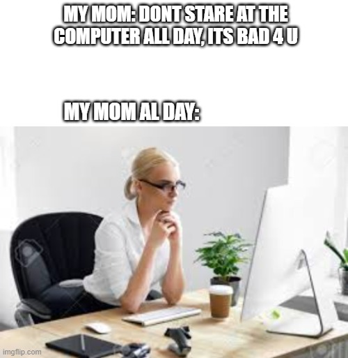 Its tru tho |  MY MOM: DONT STARE AT THE COMPUTER ALL DAY, ITS BAD 4 U; MY MOM AL DAY: | image tagged in blank white template,computer,mom | made w/ Imgflip meme maker