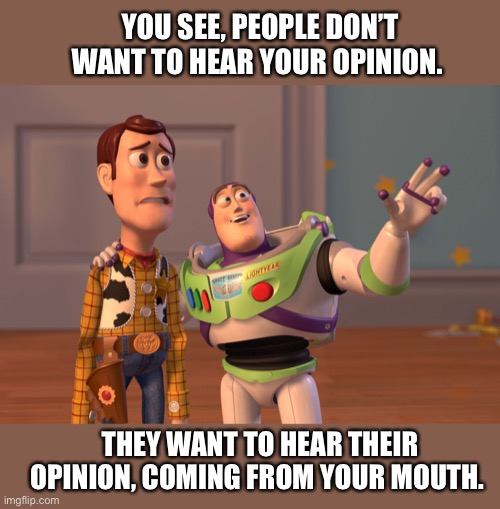 X, X Everywhere |  YOU SEE, PEOPLE DON'T WANT TO HEAR YOUR OPINION. THEY WANT TO HEAR THEIR OPINION, COMING FROM YOUR MOUTH. | image tagged in memes,toy story,opinion,people,opinions,buzz | made w/ Imgflip meme maker