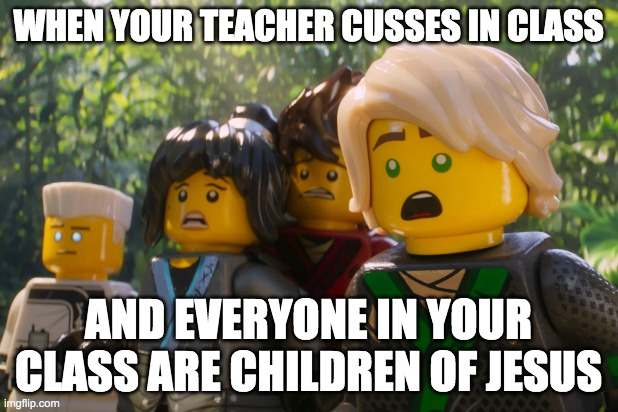 Cusser |  WHEN YOUR TEACHER CUSSES IN CLASS; AND EVERYONE IN YOUR CLASS ARE CHILDREN OF JESUS | image tagged in cussing,ninjago,ninja | made w/ Imgflip meme maker