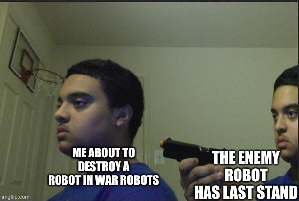 I hate it when this happens |  THE ENEMY ROBOT HAS LAST STAND; ME ABOUT TO DESTROY A ROBOT IN WAR ROBOTS | image tagged in trust nobody not even yourself | made w/ Imgflip meme maker