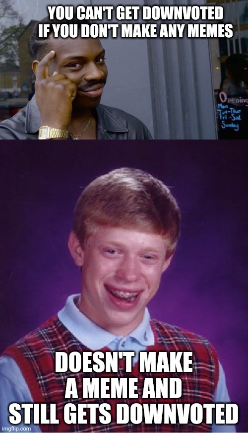 Well, you tried. |  YOU CAN'T GET DOWNVOTED IF YOU DON'T MAKE ANY MEMES; DOESN'T MAKE A MEME AND STILL GETS DOWNVOTED | image tagged in memes,bad luck brian,roll safe think about it,funny,funny meme | made w/ Imgflip meme maker