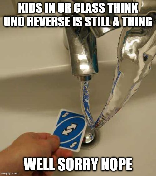 uno reverse be over |  KIDS IN UR CLASS THINK UNO REVERSE IS STILL A THING; WELL SORRY NOPE | image tagged in uno reverse card | made w/ Imgflip meme maker