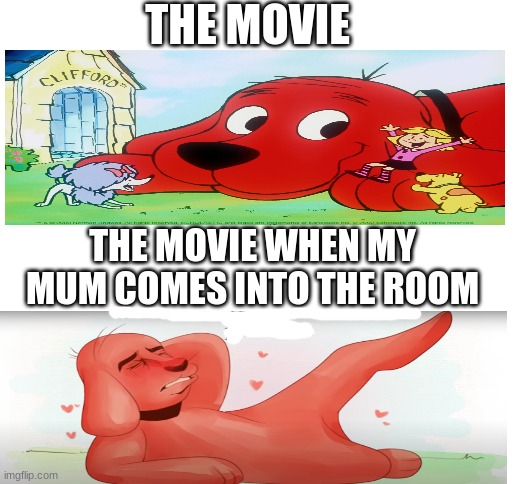 seducing clifford |  THE MOVIE; THE MOVIE WHEN MY MUM COMES INTO THE ROOM | image tagged in funny,funny memes | made w/ Imgflip meme maker