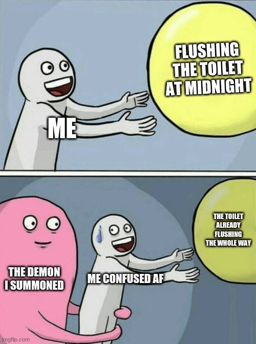 Running Away Balloon Meme |  FLUSHING THE TOILET AT MIDNIGHT; ME; THE TOILET ALREADY FLUSHING THE WHOLE WAY; THE DEMON I SUMMONED; ME CONFUSED AF | image tagged in memes,running away balloon | made w/ Imgflip meme maker