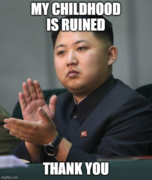 Kim Jong Un | MY CHILDHOOD IS RUINED THANK YOU | image tagged in kim jong un | made w/ Imgflip meme maker