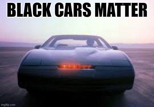 Black Cars |  BLACK CARS MATTER | image tagged in knight rider,black lives matter,humor,1980s,tv shows,funny memes | made w/ Imgflip meme maker