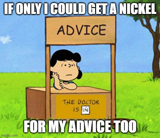 Lucy's Advice Booth | IF ONLY I COULD GET A NICKEL FOR MY ADVICE TOO | image tagged in lucy's advice booth | made w/ Imgflip meme maker