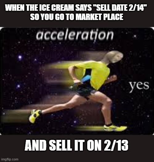 "acceleration, yes |  WHEN THE ICE CREAM SAYS ""SELL DATE 2/14""  SO YOU GO TO MARKET PLACE; AND SELL IT ON 2/13 