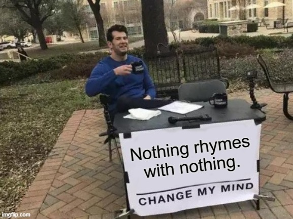 Absolutely nothing. |  Nothing rhymes with nothing. | image tagged in memes,change my mind,nothing,rhymes,words | made w/ Imgflip meme maker