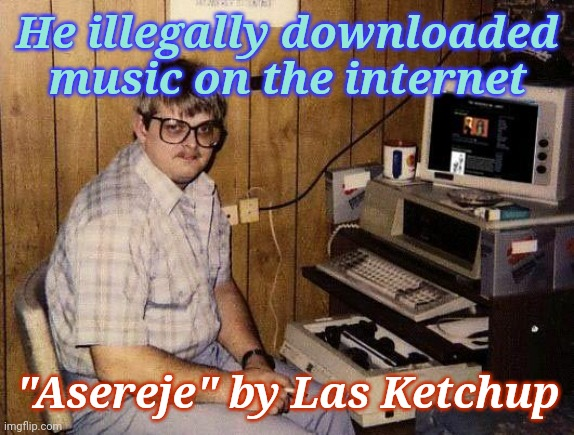 "computer nerd | He illegally downloaded music on the internet ""Asereje"" by Las Ketchup 