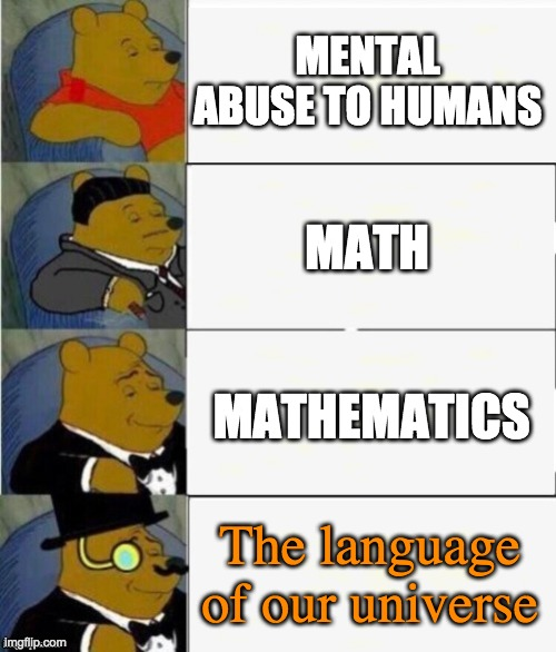 Tuxedo Winnie the Pooh 4 panel |  MENTAL ABUSE TO HUMANS; MATH; MATHEMATICS; The language of our universe | image tagged in tuxedo winnie the pooh 4 panel | made w/ Imgflip meme maker