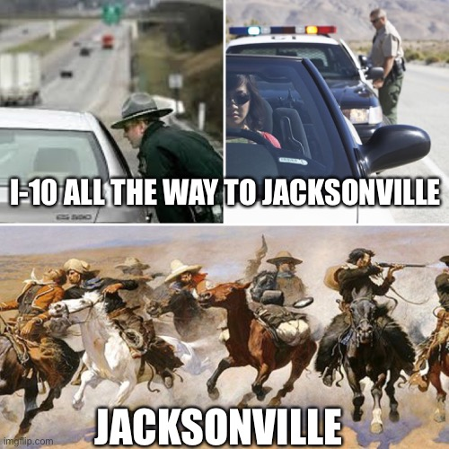 Interstate to Jacksonville… Jacksonville. |  I-10 ALL THE WAY TO JACKSONVILLE; JACKSONVILLE | image tagged in jacksonville,florida,meanwhile in florida | made w/ Imgflip meme maker