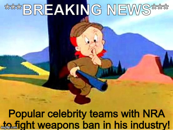 Elmer Fudd |  ***BREAKING NEWS***; Popular celebrity teams with NRA to fight weapons ban in his industry! | image tagged in elmer fudd | made w/ Imgflip meme maker