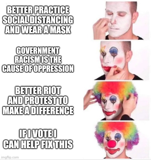 Political satire |  BETTER PRACTICE SOCIAL DISTANCING AND WEAR A MASK; GOVERNMENT RACISM IS THE CAUSE OF OPPRESSION; BETTER RIOT AND PROTEST TO MAKE A DIFFERENCE; IF I VOTE I CAN HELP FIX THIS | image tagged in clown applying makeup | made w/ Imgflip meme maker