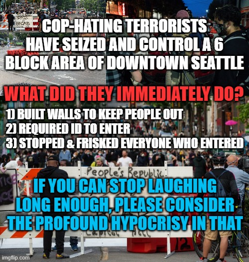 Capitol Hill Autonomous Zone Hypocrisy |  COP-HATING TERRORISTS HAVE SEIZED AND CONTROL A 6 BLOCK AREA OF DOWNTOWN SEATTLE; WHAT DID THEY IMMEDIATELY DO? 1) BUILT WALLS TO KEEP PEOPLE OUT 2) REQUIRED ID TO ENTER 3) STOPPED & FRISKED EVERYONE WHO ENTERED; IF YOU CAN STOP LAUGHING LONG ENOUGH, PLEASE CONSIDER THE PROFOUND HYPOCRISY IN THAT | image tagged in capitol hill,seattle,terrorists,antifa,blm,hypocrisy | made w/ Imgflip meme maker