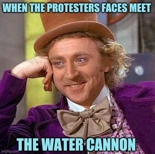 Creepy Condescending Wonka Meme |  WHEN THE PROTESTERS FACES MEET; THE WATER CANNON | image tagged in memes,creepy condescending wonka | made w/ Imgflip meme maker