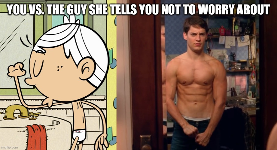YOU VS. THE GUY SHE TELLS YOU NOT TO WORRY ABOUT | image tagged in the loud house,spiderman,tobey maguire,nickelodeon,you vs the guy she tells you not to worry about,flexing | made w/ Imgflip meme maker