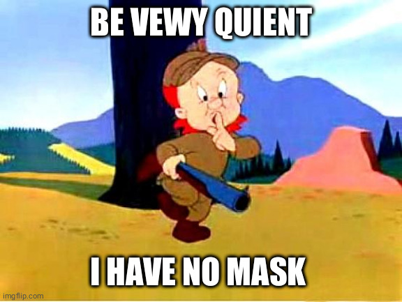 Elmer Fudd |  BE VEWY QUIENT; I HAVE NO MASK. | image tagged in elmer fudd | made w/ Imgflip meme maker