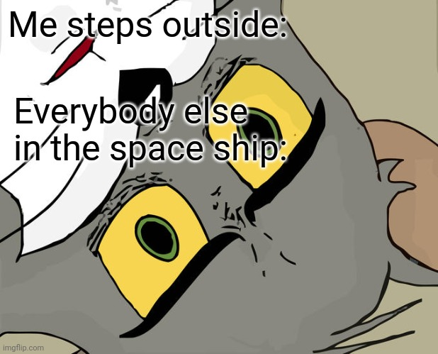 spaaaaaaaaaaace |  Me steps outside:; Everybody else in the space ship: | image tagged in memes,unsettled tom | made w/ Imgflip meme maker