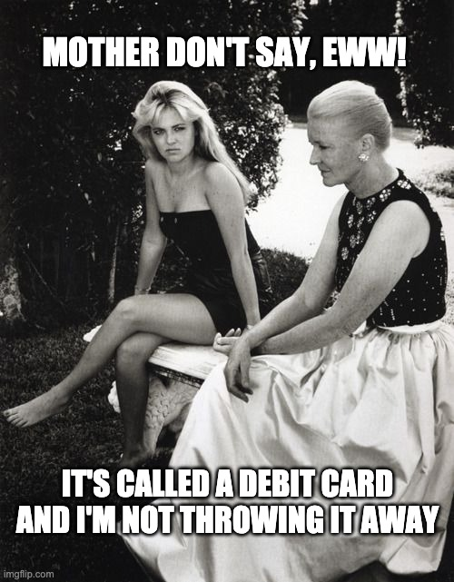 woke to unemployment |  MOTHER DON'T SAY, EWW! IT'S CALLED A DEBIT CARD AND I'M NOT THROWING IT AWAY | image tagged in funny,rich,broke,unemployed,covid-19 | made w/ Imgflip meme maker