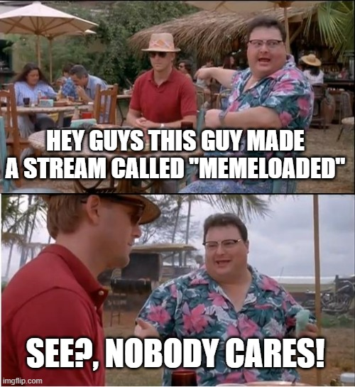 "My streams are underrated |  HEY GUYS THIS GUY MADE A STREAM CALLED ""MEMELOADED""; SEE?, NOBODY CARES! 