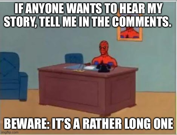 Only cuz there's no posts on this stream |  IF ANYONE WANTS TO HEAR MY STORY, TELL ME IN THE COMMENTS. BEWARE: IT'S A RATHER LONG ONE | image tagged in memes,spiderman computer desk,spiderman | made w/ Imgflip meme maker