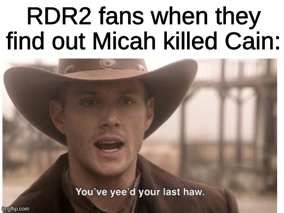 Micah has no more haws to yee. |  RDR2 fans when they find out Micah killed Cain: | image tagged in rockstar,rdr2,micah | made w/ Imgflip meme maker