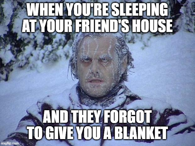Jack Nicholson The Shining Snow |  WHEN YOU'RE SLEEPING AT YOUR FRIEND'S HOUSE; AND THEY FORGOT TO GIVE YOU A BLANKET | image tagged in memes,jack nicholson the shining snow | made w/ Imgflip meme maker