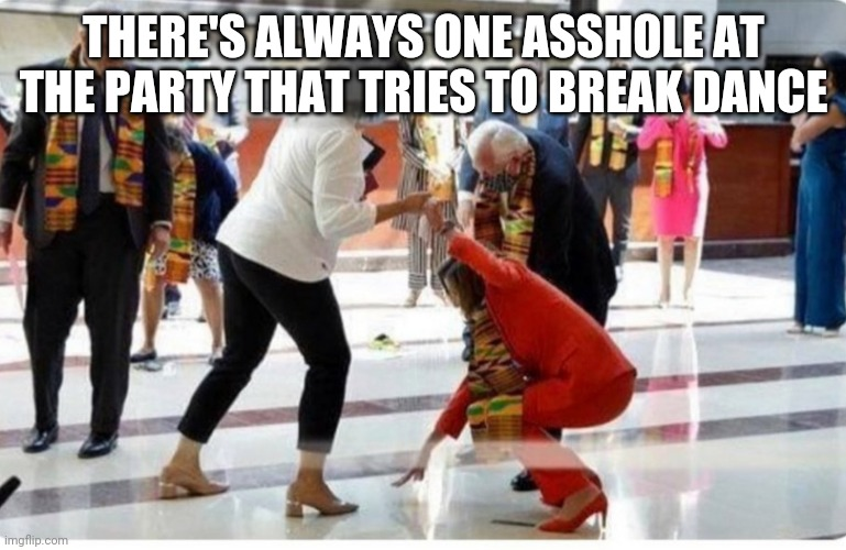 THERE'S ALWAYS ONE ASSHOLE AT THE PARTY THAT TRIES TO BREAK DANCE | image tagged in nancy pelosi,drunk,dancing | made w/ Imgflip meme maker