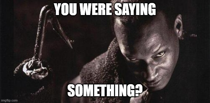 Use this as a template |  YOU WERE SAYING; SOMETHING? | image tagged in candyman | made w/ Imgflip meme maker