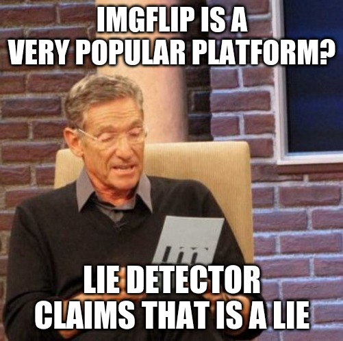 invite more people please |  IMGFLIP IS A VERY POPULAR PLATFORM? LIE DETECTOR CLAIMS THAT IS A LIE | image tagged in memes,maury lie detector | made w/ Imgflip meme maker