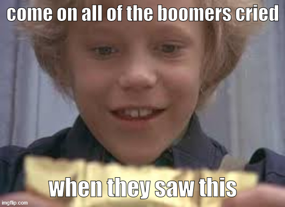 The Golden Ticket |  come on all of the boomers cried; when they saw this | image tagged in willy wonka | made w/ Imgflip meme maker