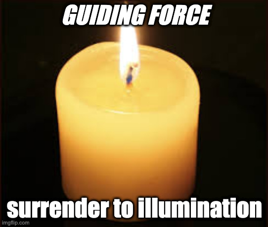 pretentious candle |  GUIDING FORCE; surrender to illumination | image tagged in candle | made w/ Imgflip meme maker