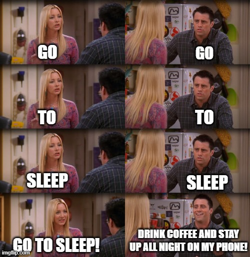 What it's like being the parent of a teenager |  GO; GO; TO; TO; SLEEP; SLEEP; DRINK COFFEE AND STAY UP ALL NIGHT ON MY PHONE! GO TO SLEEP! | image tagged in friends joey teached french,friends,joey meme,sleep,teenager | made w/ Imgflip meme maker