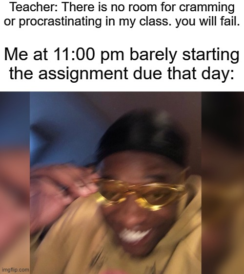 Living life on the edge |  Teacher: There is no room for cramming or procrastinating in my class. you will fail. Me at 11:00 pm barely starting the assignment due that day: | image tagged in procrastination,sad,school,quarantine,college,wow | made w/ Imgflip meme maker
