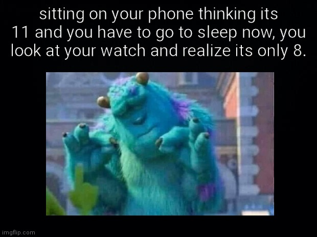 daily relatable meme #2 |  sitting on your phone thinking its 11 and you have to go to sleep now, you look at your watch and realize its only 8. | image tagged in relatable,memes | made w/ Imgflip meme maker