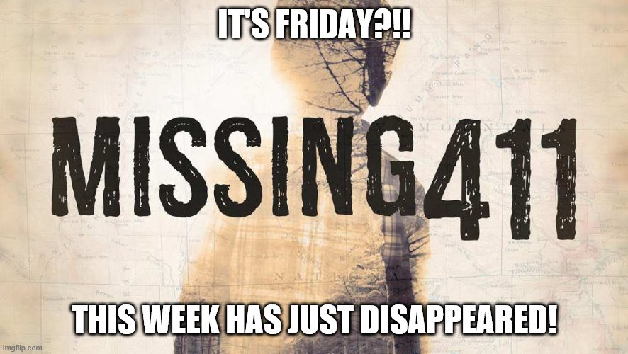 Friday meme |  IT'S FRIDAY?!! THIS WEEK HAS JUST DISAPPEARED! | image tagged in mystery,unknown,disappeared,friday,it's friday,strange | made w/ Imgflip meme maker