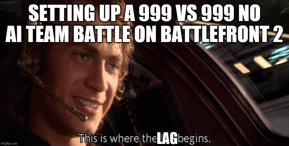 You can genuinely do this |  SETTING UP A 999 VS 999 NO AI TEAM BATTLE ON BATTLEFRONT 2; LAG | image tagged in this is where the fun begins | made w/ Imgflip meme maker