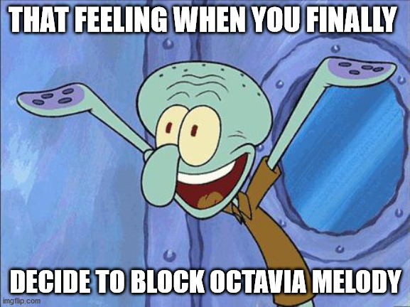 Stop headache |  THAT FEELING WHEN YOU FINALLY; DECIDE TO BLOCK OCTAVIA MELODY | image tagged in squidward-happy,block,happiness,freedom | made w/ Imgflip meme maker