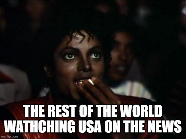 True enough:) |  THE REST OF THE WORLD WATHCHING USA ON THE NEWS | image tagged in memes,michael jackson popcorn | made w/ Imgflip meme maker