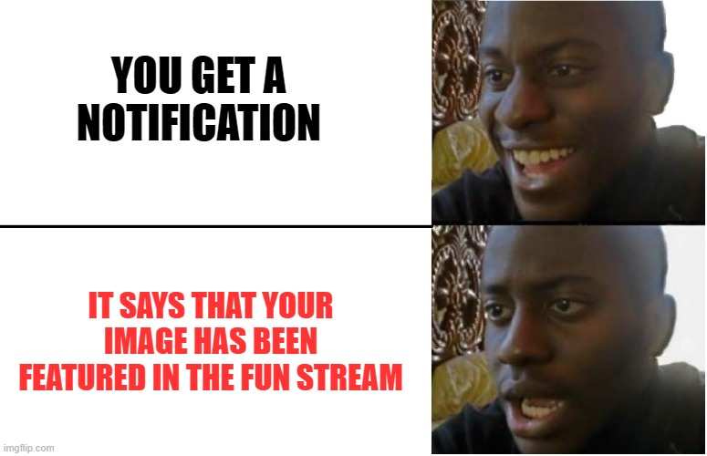 Disappointed Black Guy | YOU GET A NOTIFICATION IT SAYS THAT YOUR IMAGE HAS BEEN FEATURED IN THE FUN STREAM | image tagged in disappointed black guy | made w/ Imgflip meme maker
