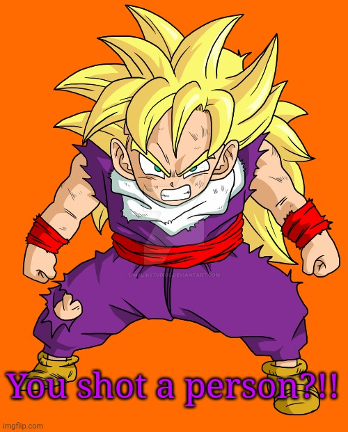 SSJ Kid Gohan | You shot a person?!! | image tagged in ssj kid gohan | made w/ Imgflip meme maker