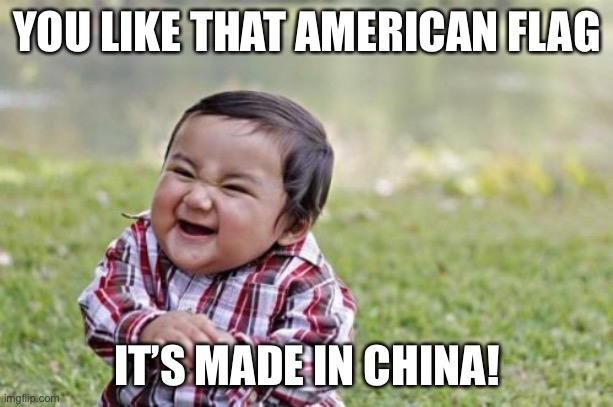 Everything is made in China |  YOU LIKE THAT AMERICAN FLAG; IT'S MADE IN CHINA! | image tagged in memes,evil toddler | made w/ Imgflip meme maker